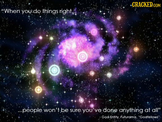 When you do things right.,: ...people won't be sure you've done anything at all -God Entity. Futurama.. Godfellows