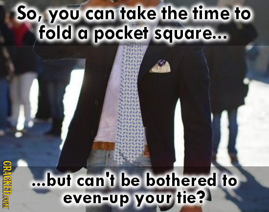 So, you can take the time to fold a pocket square... ...but can't be bothered to even-up even your tie?