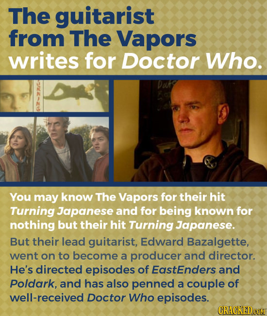 The guitarist from The Vapors writes for Doctor Who. 2 DuKg You may know The Vapors for their hit Turning Japanese and for being known for nothing but