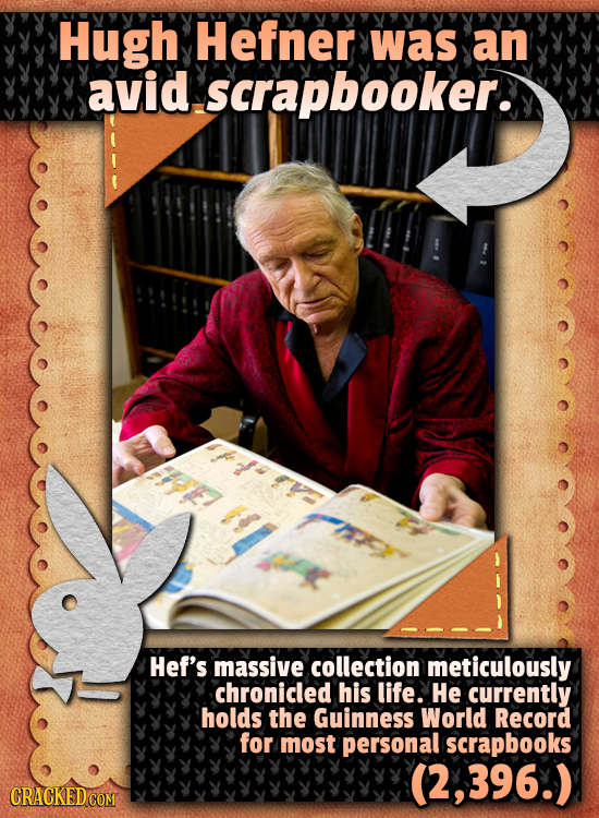 Hugh Hefner was an avid scrapbooker. Hef's massive collection meticulously chronicled his life. He currently holds the Guinness World Record for most