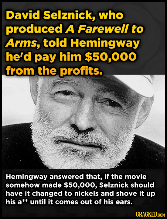 David Selznick, who produced A Farewell to Arms, told Hemingway he'd pay him $50,000 from the profits. Hemingway answered that, if the movie somehow m