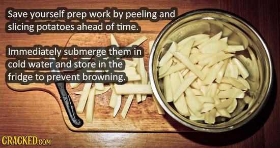 Save yourself prep work by peeling and slicing potatoes ahead of time. Immediately submerge them in cold water and store in the fridge to prevent brow