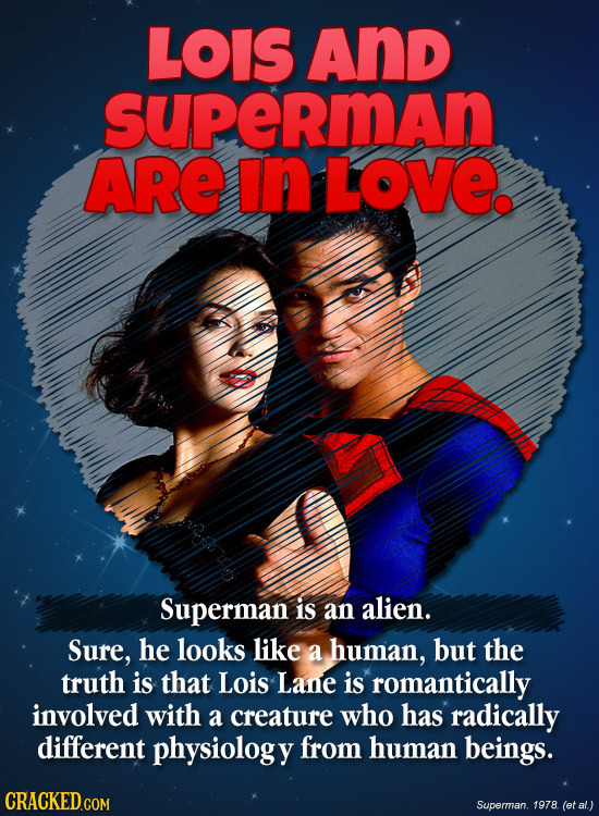 LOIS And supeRmAn ARE in LOve. Superman is an alien. Sure, he looks like a human, but the truth is that Lois Lane is romantically involved with a crea