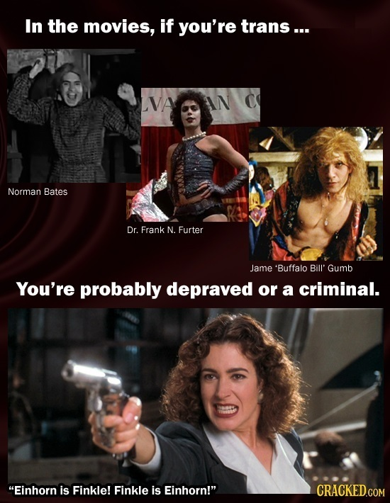 In the movies, if you're trans... LVAGOAN C Norman Bates Dr. Frank N. Furter Jame 'Buffalo Bill' Gumb You're probably depraved or a criminal. Einhorn
