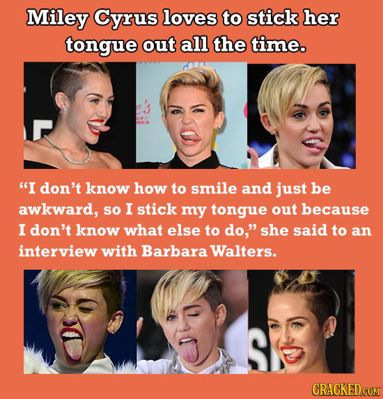 Miley Cyrus loves to stick her tongue out all the time. I don't know how to smile and just be awkward, sO I stick my tongue out because I don't know