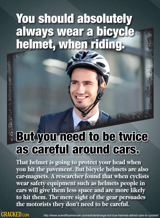 You should absolutely always wear a bicycle helmet, when riding. But you need to be twice as careful around cars, That helmet is going to protect your