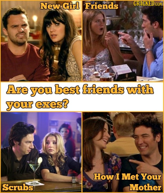 New Girl Friends Are you best friends with your EXES? How I Met Your Scrubs Mother