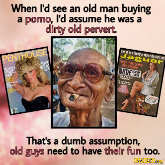 When I'd see an old man buying a poro, I'd assume he was a dirty old pervert. Jasuar 1 PEN THOUSE N AASY Niesy TOIONRG t NUDE Ri OOVU IP RL That's a d
