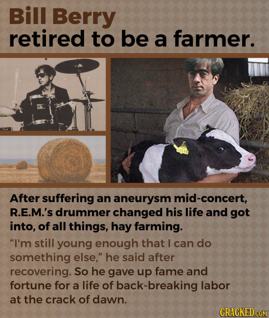 Bill Berry retired to be a farmer. After suffering an aneurysm mid-concert, R.E.M.'s drummer changed his life and got into, of all things, hay farming