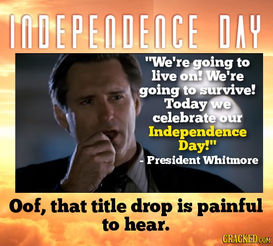 INDEPEDEICE DAY We're going to live on! We're going to survive! Today we celebrate our Independence Day! -President Whitmore Oof, that title drop is