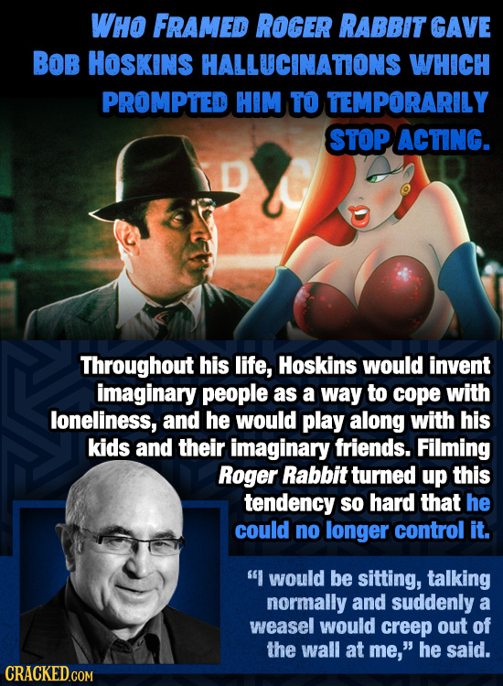 WHO FRAMED ROGER RABBIT GAVE BOB HOSKINS HALLUCINATONS WHICH PROMPTED HIM TO TEMPORARILY STOP ACTING. Throughout his life, Hoskins would invent imagin