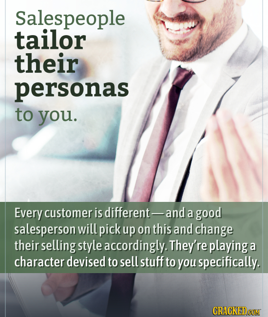 Salespeople tailor their personas to you. Every customer is different- and a good salesperson will pick up on this and change their selling style acco