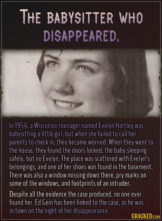 The babysitter who disappeared.  In 1954, a Wisconsin teenager named Evelyn Hartley was babysitting a little girl, but when she failed to call her par