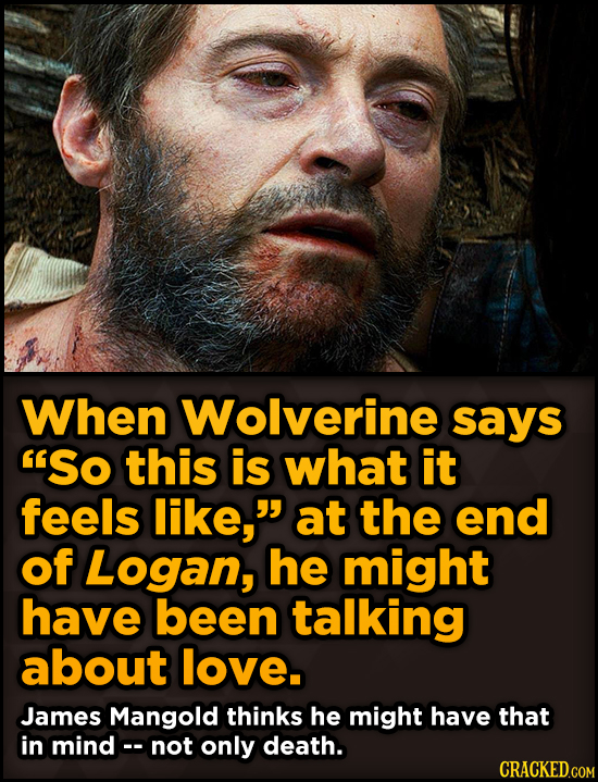 Surprising Revelations About Movies From The People Who Made Them - When Wolverine says 'SO this is what it feels like, at the end of Logan