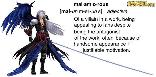 malam:o:rous GRACKEDO [mal-uh m-er-uh adjective Of a villain in a work, being appealing to fans despite being the antagonist of the work, often becaus
