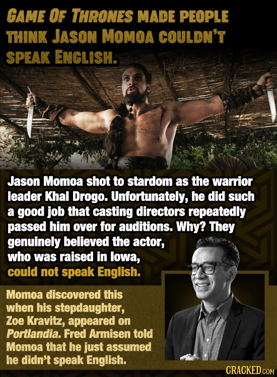 GAME OF THRONES MADE PEOPLE THINK JASoN MOMOA COULDN'T SPEAK ENGLISH. Jason Momoa shot to stardom as the warrior leader Khal Drogo. Unfortunately, he