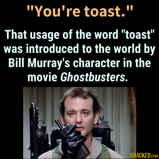 You're toast. That usage of the word toast was introduced to the world by Bill Murray's character in the movie Ghostbusters.