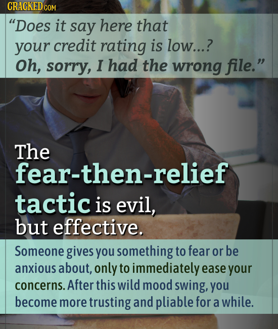 CRACKED CON Does it say here that your credit rating is low...? Oh, sorry, I had the wrong file. The fear-then-relief tactic is evil, but effective.