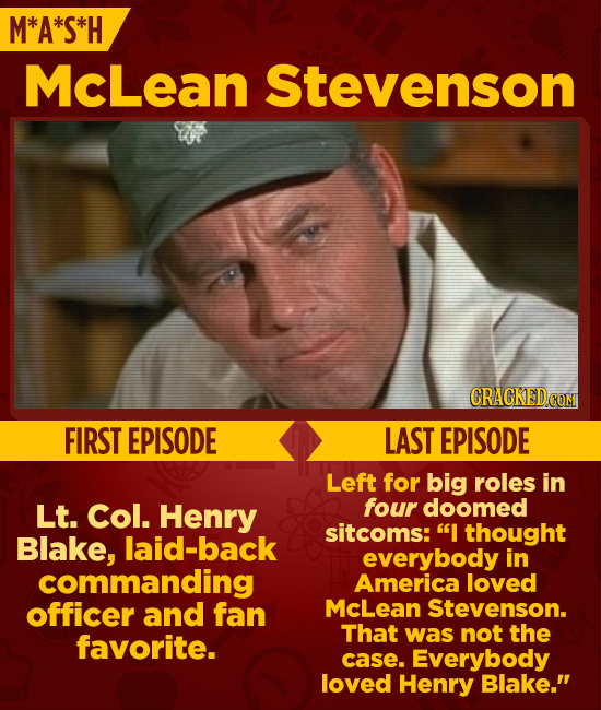 M*A*S*H McLean Stevenson CRACKEDCO FIRST EPISODE LAST EPISODE Left for big roles in Lt. Col. Henry four doomed sitcoms: I thought Blake, laid-back ev
