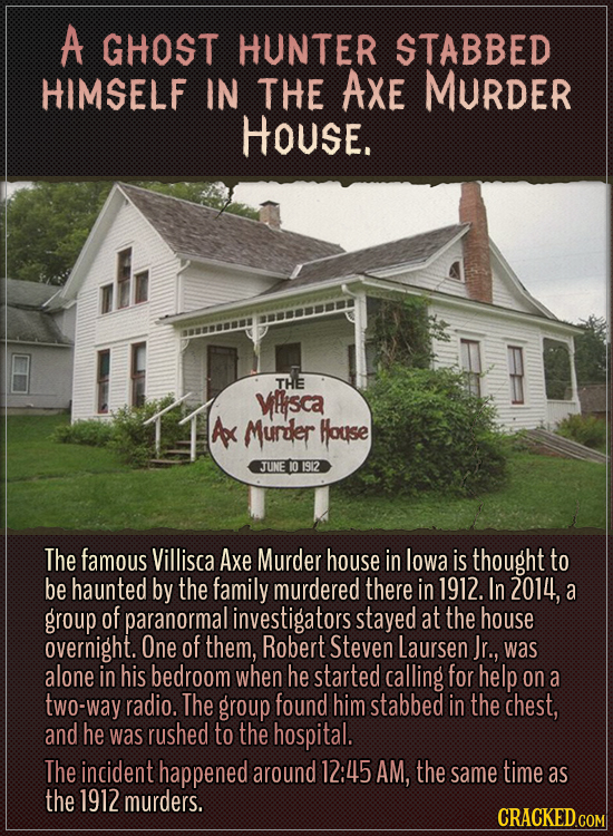 A ghost hunter stabbed himself in the Axe Murder House.The famous Villisca Axe Murder house in Iowa is thought to be haunted by the family murdered t