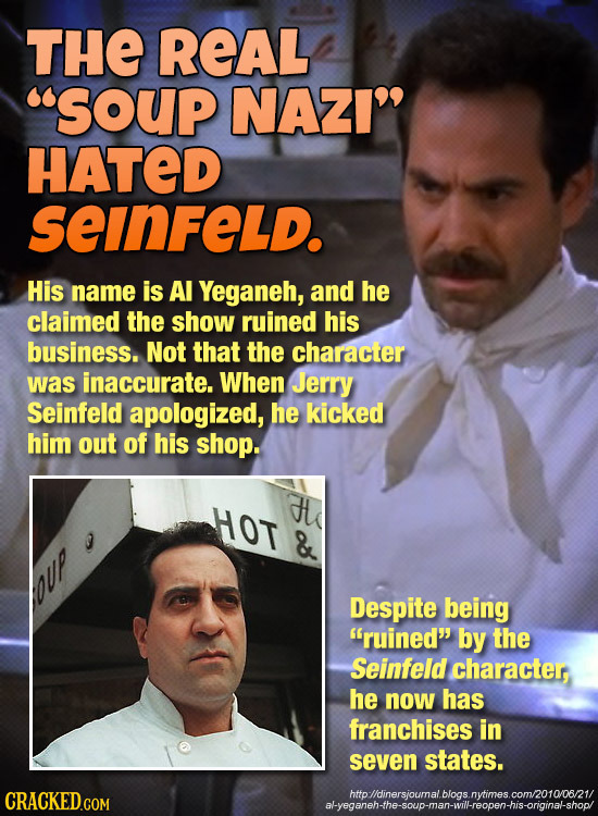 THE REAL SOUp NAZI HATED seinFeLd. His name is Al Yeganeh, and he claimed the show ruined his business. Not that the character was inaccurate. When