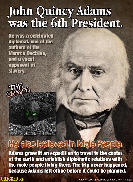 John Quincy Adams was the 6th President. He was a celebrated diplomat, one of the authors of the Monroe Doctrine, and a vocal opponent of slavery. THE