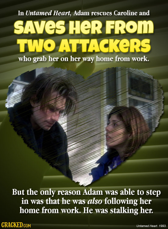 In Untamed Heart, Adam rescues Caroline and SAVES HER FROM TWO ATTACKERS who grab her on her way home from work. But the only reason Adam was able to