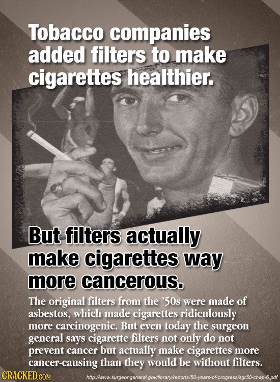 Tobacco companies added filters to make cigarettes healthier. But filters actually make cigarettes way more cancerous. The original filters from the '