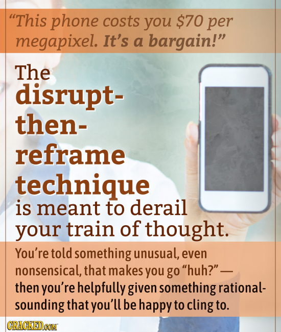 This phone costs you $70 per megapixel. It's a bargain! The disrupt- then- reframe technique is meant to derail your train of thought. You're told s