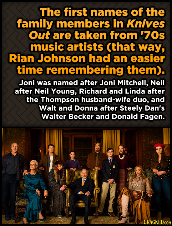 The first names of the family members in Knives Out are taken from '70s music artists (that way, Rian Johnson had an easier time remembering them). Jo