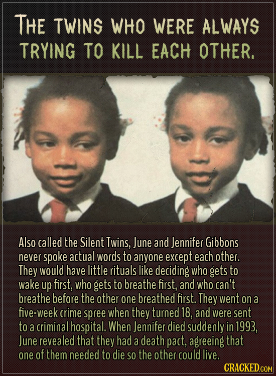 The twins who were always trying to kill each other.  Also called the Silent Twins, June and Jennifer Gibbons never spoke actual words to anyone excep
