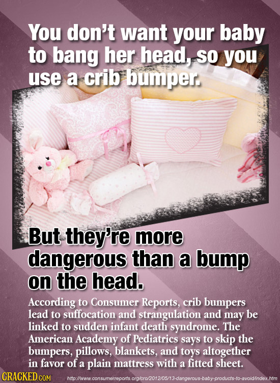 You don't want your baby to bang her head, SO you use a crib bumper But they're more dangerous than a bump on the head. According to Consumer Reports,