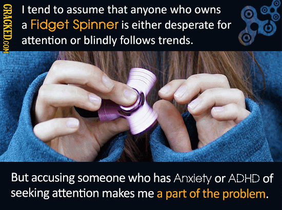 CRAGK I tend to assume that anyone who owns a Fidget Spinner is either desperate for attention or blindly follows trends. But accusing someone who has