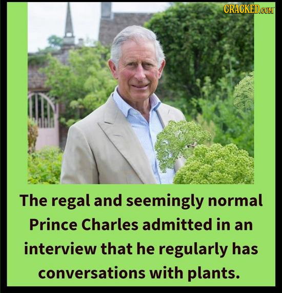 CRACKED CONT The regal and seemingly normal Prince Charles admitted in an interview that he regularly has conversations with plants.