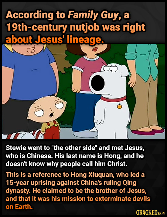 According to Family Guy, a 19th-century nutjob was right about Jesus' lineage. Stewie went to the other side and met Jesus, who is Chinese. His last