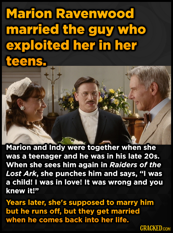 Marion Ravenwood married the guy who exploited her in her teens. Marion and Indy were together when she was a teenager and he was in his late 20s. Whe