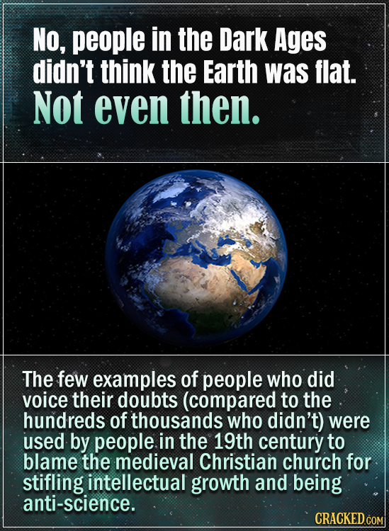 NO, people in the Dark Ages didn't think the Earth was flat. Not even then. The few examples of people who did voice their doubts (compared to the hun
