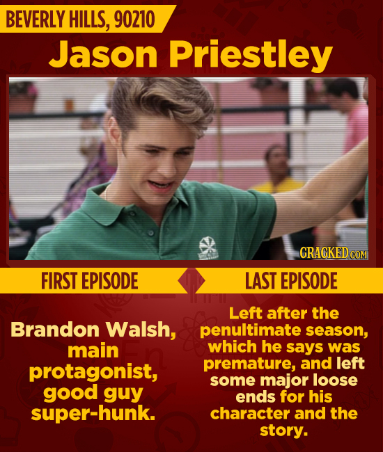 BEVERLY HILLS, 90210 Jason Priestley CRACKEDC COM FIRST EPISODE LAST EPISODE Left after the Brandon Walsh, penultimate season, main which he says was