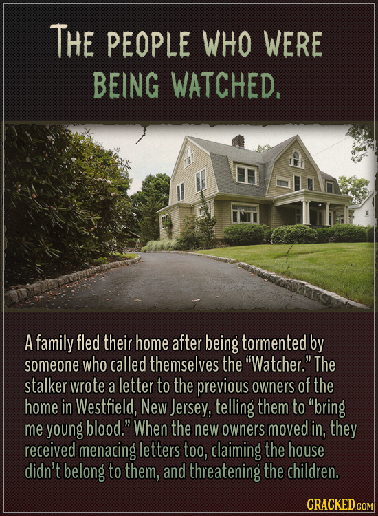 "The people who were being watched.A family fled their home after being tormented by someone who called themselves the ""Watcher."" The stalker wrote a"