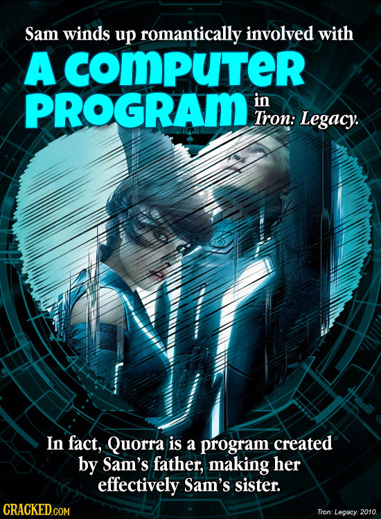 Sam winds up romantically involved with A cOMPuTer PROGRAM in Tron: Legacy. In fact, Quorra is a program created by Sam's father, making her effective
