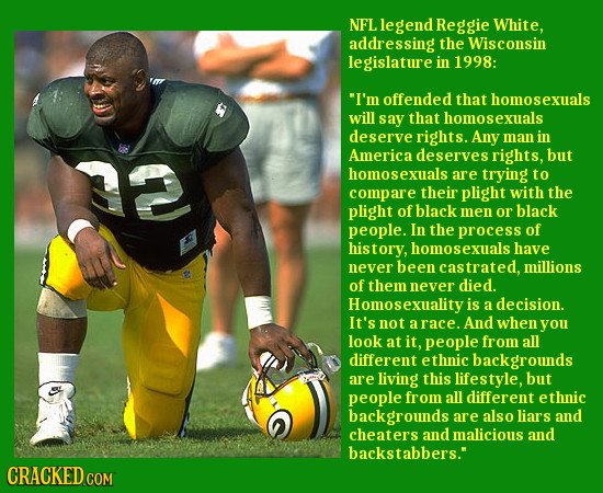 NFL legend Reggie White, addressing the Wisconsin legislature in 1998: I'm offended that homosexuals will say that homosexuals deserve rights. Any ma