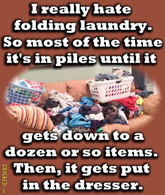 I really hate folding laundry. So most of the time it's in piles until it gets down to a dozen or so items. Then, it gets put in the dresser.