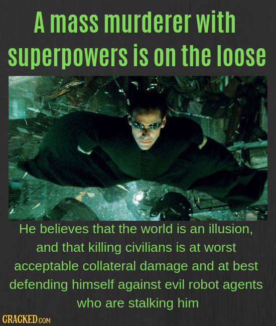A mass murderer with superpowers is on the loose He believes that the world is an illusion, and that killing civilians is at worst acceptable collater