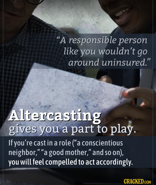 A responsible person like you wouldn't go around uninsured. Altercasting gives you a part to play. If you're cast in a role (a conscientious neighb
