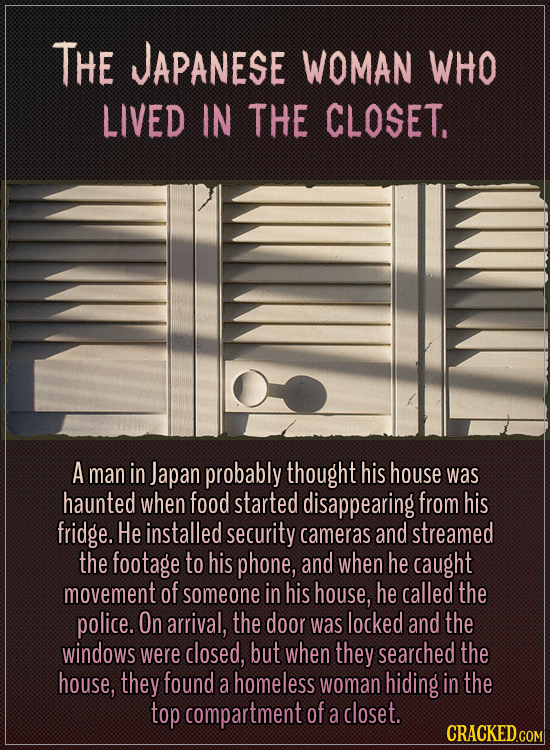 The Japanese woman who lived in the closet. A man in Japan probably thought his house was haunted when food started disappearing from his fridge. He