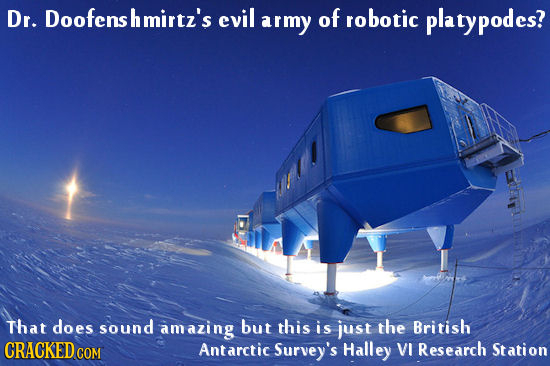 Dr. Doofensh hmirtz's evil army of robotic platypodes? That does sound amazing but this is just the British CRACKEDO COM Antarctic Survey's Halley VI