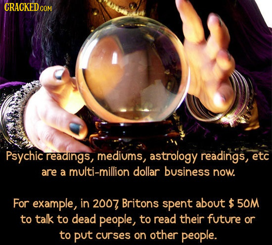 CRACKED Psychic readings, mediums, astrology readings, etc are a multi-million dollar business now. For example, in 2007 Britons spent about $ 50M to