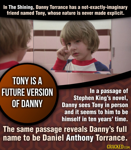 In The Shining, Danny Torrance has a not-exactly-imaginary friEND named Tony, whose nature is never made explicit. TONY IS A FUTURE VERSION In a passa