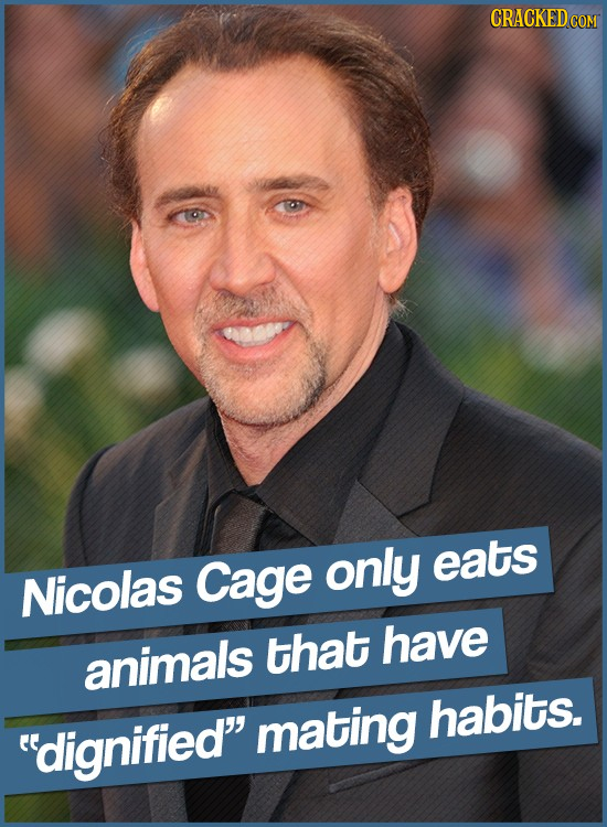 CRACKED Cage only eats Nicolas that have animals mating habits. dignified