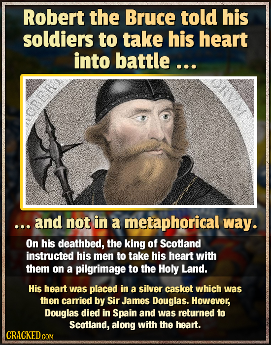 Robert the Bruce told his soldiers to take his heart into battle ... .. and not in a metaphorical way. On his deathbed, the king of Scotland instructe